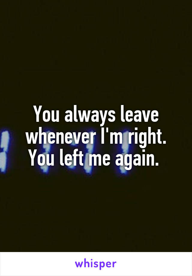 You always leave whenever I'm right. You left me again.