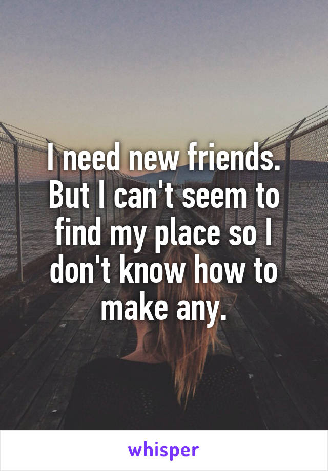 I need new friends. But I can't seem to find my place so I don't know how to make any.