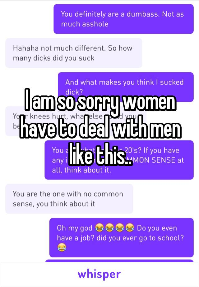 I am so sorry women have to deal with men like this..
