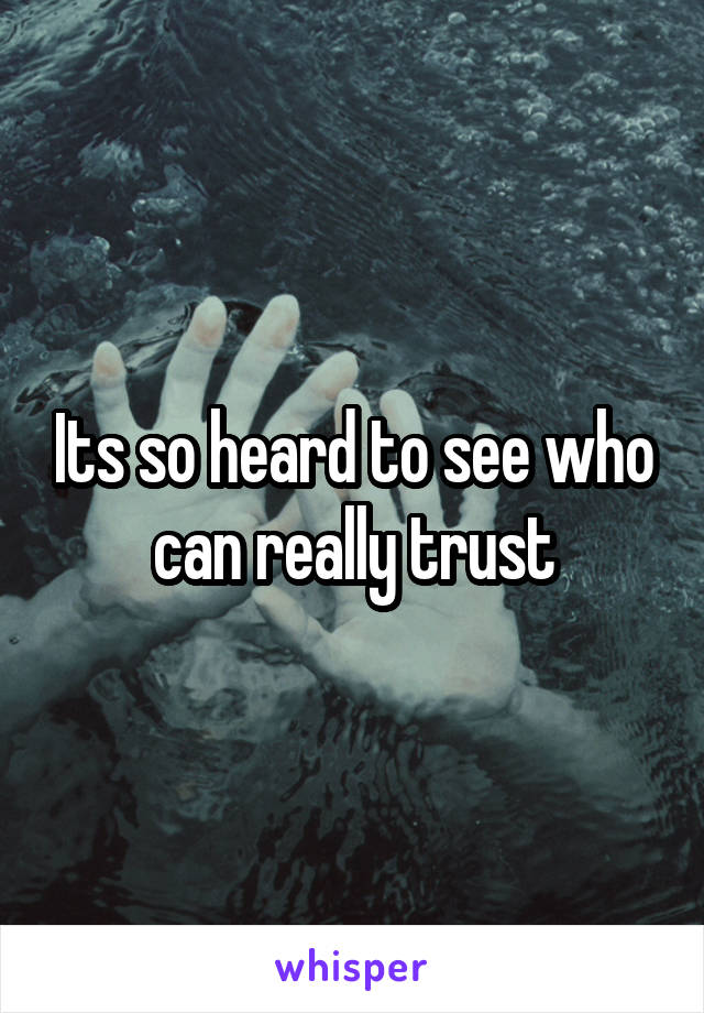Its so heard to see who can really trust