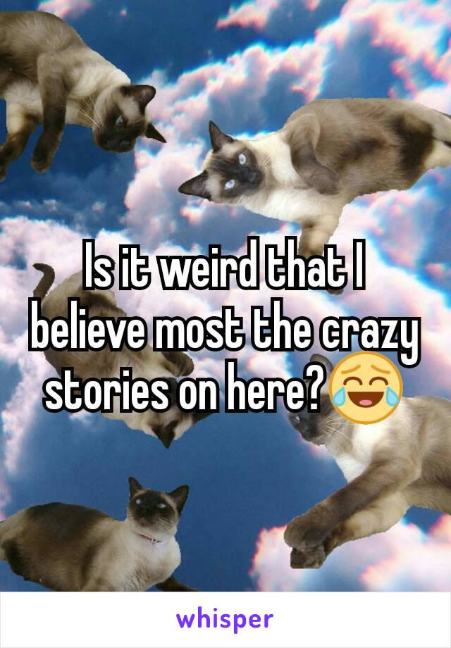 Is it weird that I believe most the crazy stories on here?😂