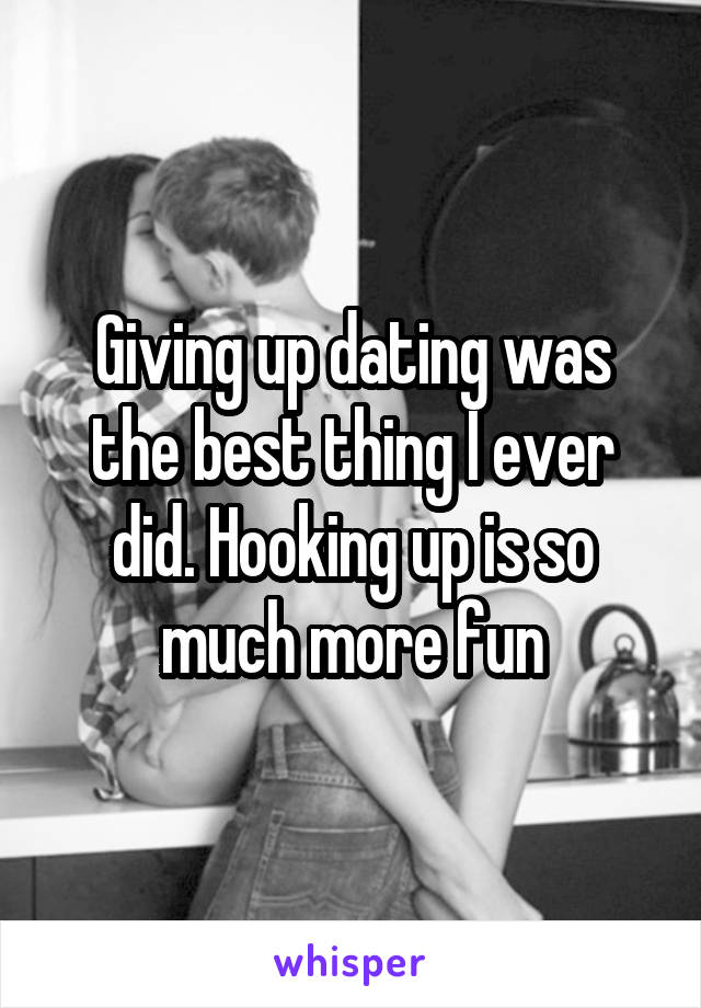 Giving up dating was the best thing I ever did. Hooking up is so much more fun
