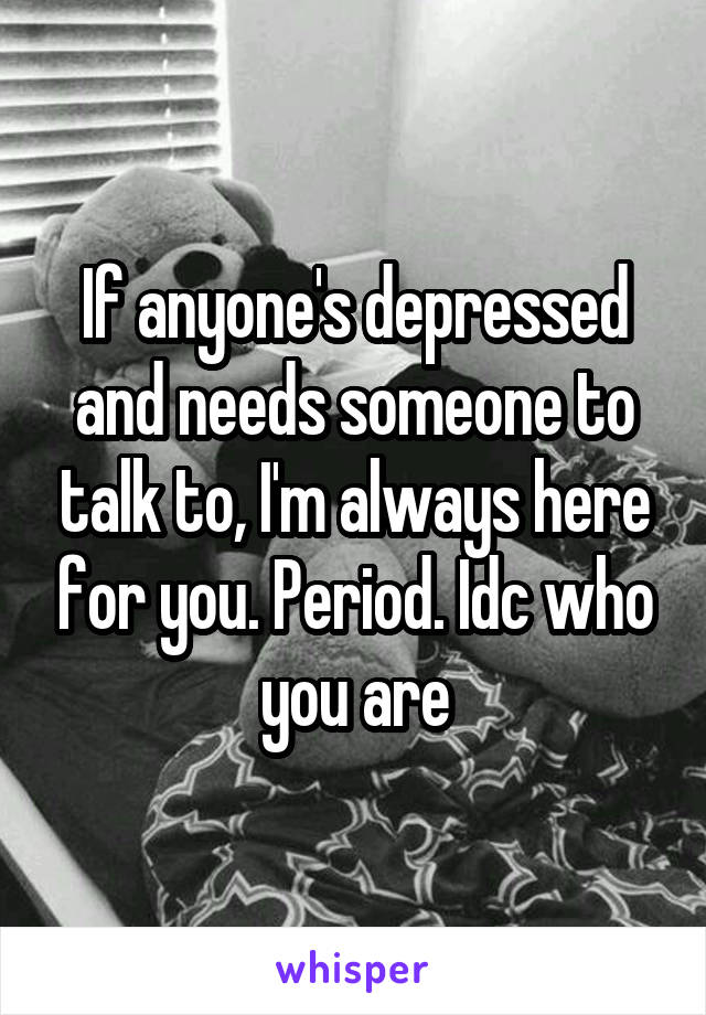 If anyone's depressed and needs someone to talk to, I'm always here for you. Period. Idc who you are