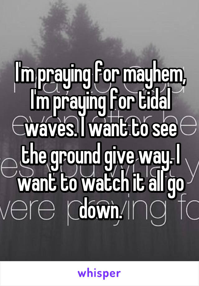 I'm praying for mayhem, I'm praying for tidal waves. I want to see the ground give way. I want to watch it all go down.