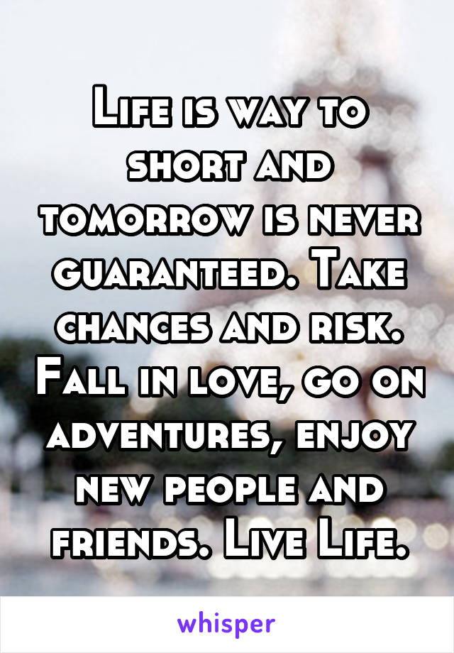 Life is way to short and tomorrow is never guaranteed. Take chances and risk. Fall in love, go on adventures, enjoy new people and friends. Live Life.