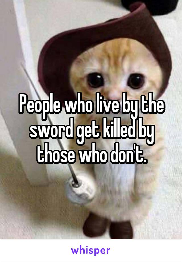 People who live by the sword get killed by those who don't.