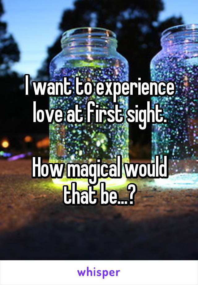 I want to experience love at first sight.  How magical would that be...?