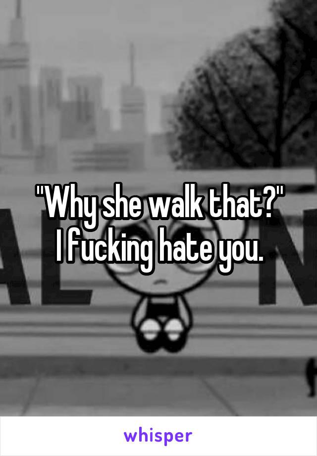 """""""Why she walk that?"""" I fucking hate you."""