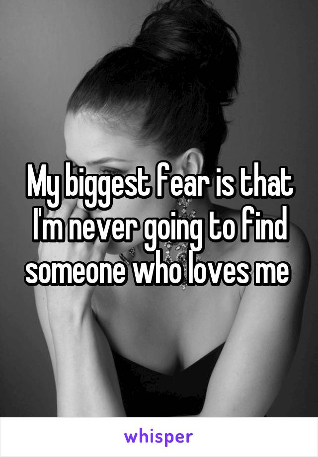 My biggest fear is that I'm never going to find someone who loves me