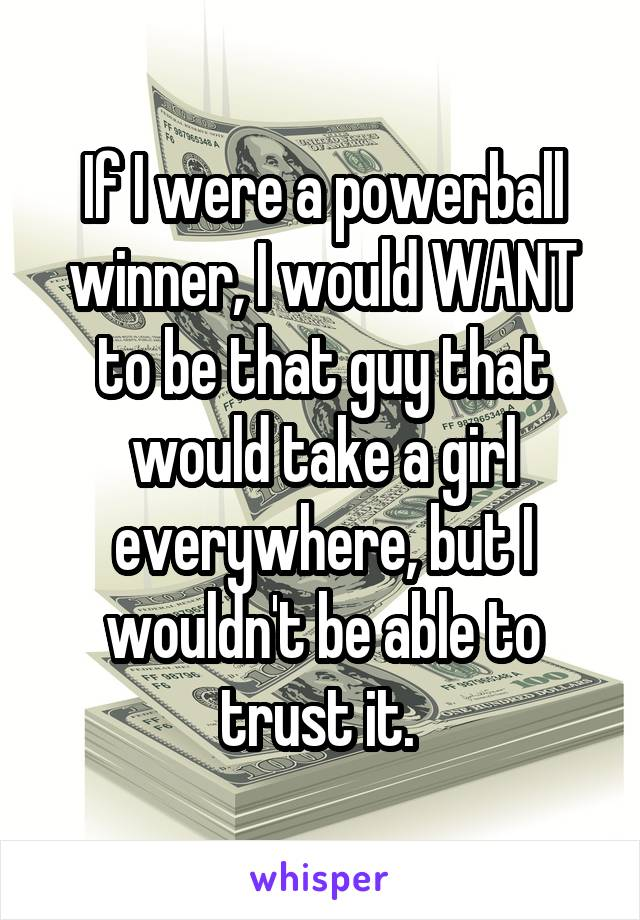 If I were a powerball winner, I would WANT to be that guy that would take a girl everywhere, but I wouldn't be able to trust it.