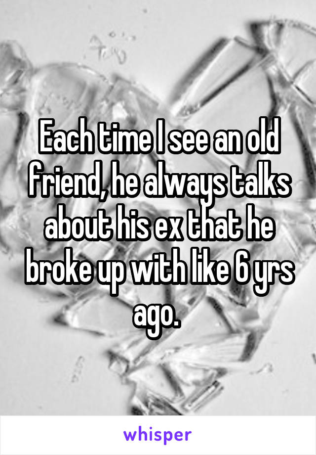Each time I see an old friend, he always talks about his ex that he broke up with like 6 yrs ago.