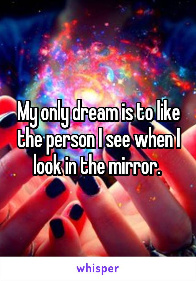 My only dream is to like the person I see when I look in the mirror.