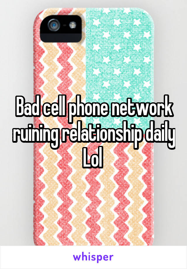 Bad cell phone network ruining relationship daily Lol