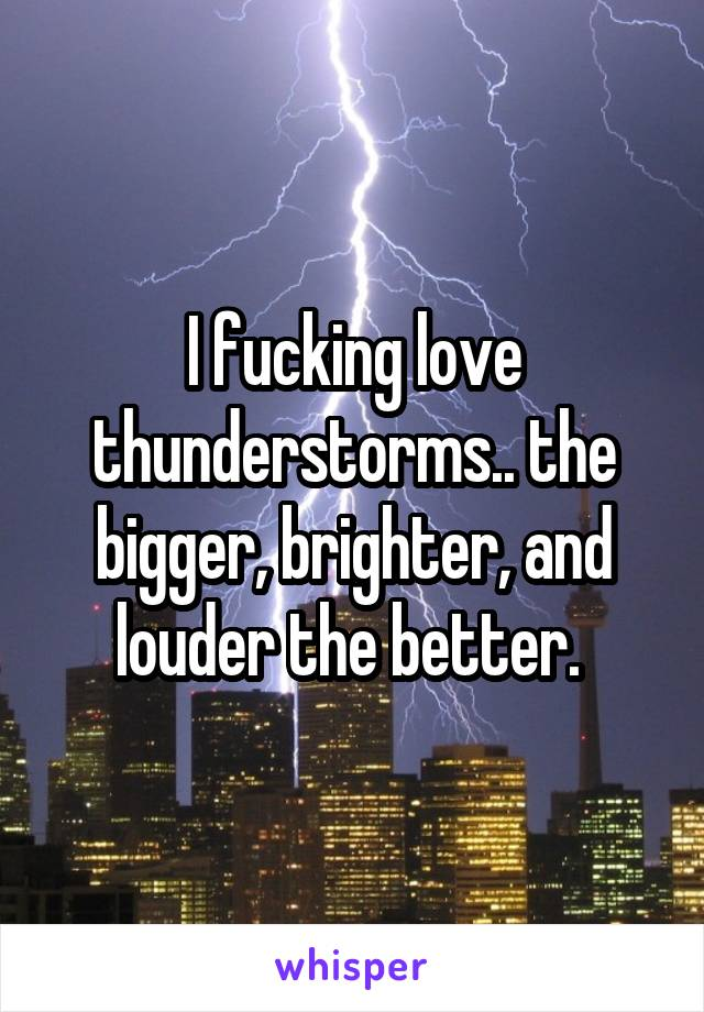 I fucking love thunderstorms.. the bigger, brighter, and louder the better.