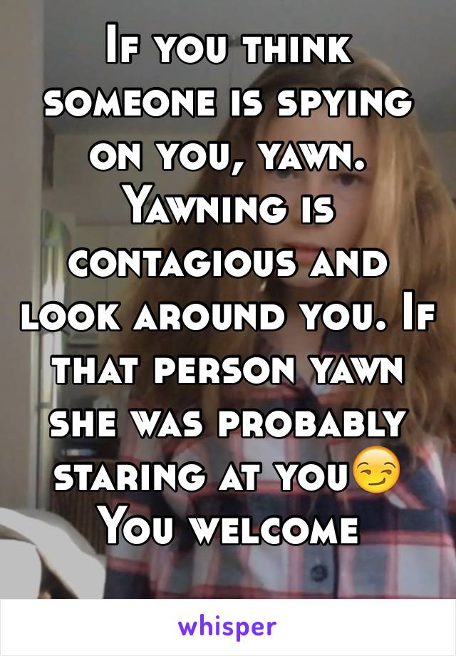 If you think someone is spying on you, yawn. Yawning is contagious and look around you. If that person yawn she was probably staring at you😏 You welcome