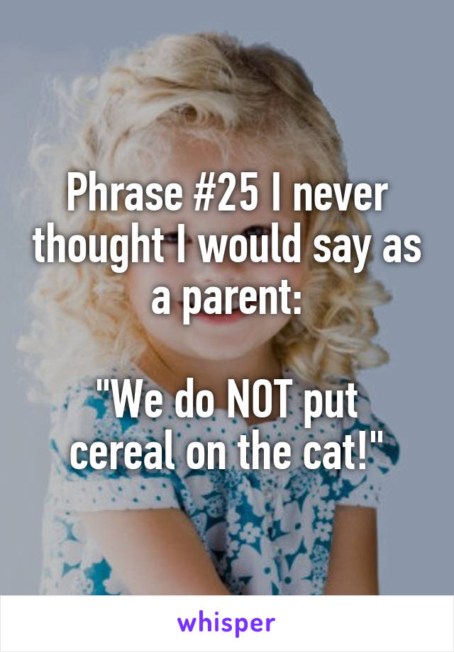 "Phrase #25 I never thought I would say as a parent:  ""We do NOT put cereal on the cat!"""