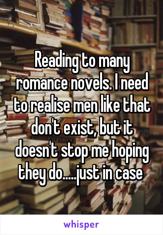 Reading to many romance novels. I need to realise men like that don't exist, but it doesn't stop me hoping they do.....just in case