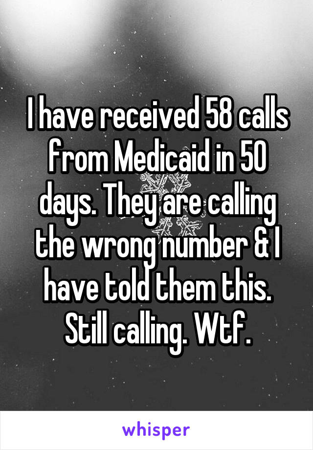 I have received 58 calls from Medicaid in 50 days. They are calling the wrong number & I have told them this. Still calling. Wtf.