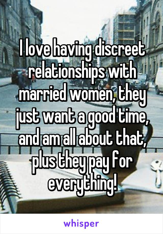 I love having discreet relationships with married women, they just want a good time, and am all about that, plus they pay for everything!