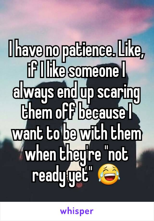 "I have no patience. Like, if I like someone I always end up scaring them off because I want to be with them when they're ""not ready yet"" 😂"
