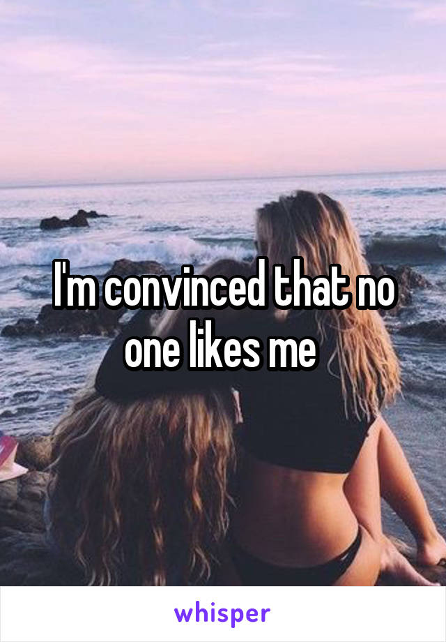 I'm convinced that no one likes me