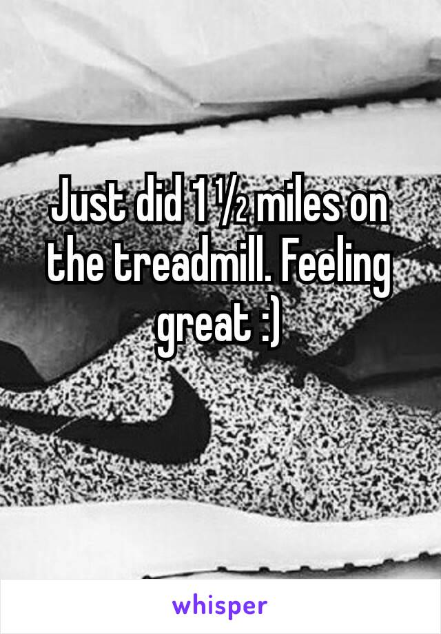 Just did 1 ½ miles on the treadmill. Feeling great :)