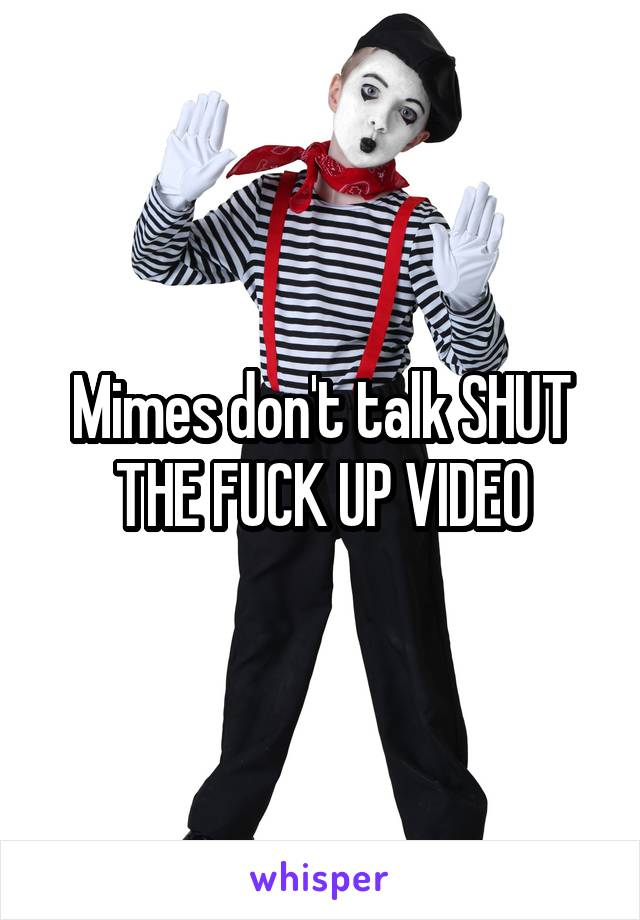 Mimes don't talk SHUT THE FUCK UP VIDEO