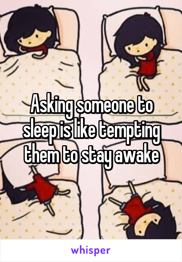 Asking someone to sleep is like tempting them to stay awake