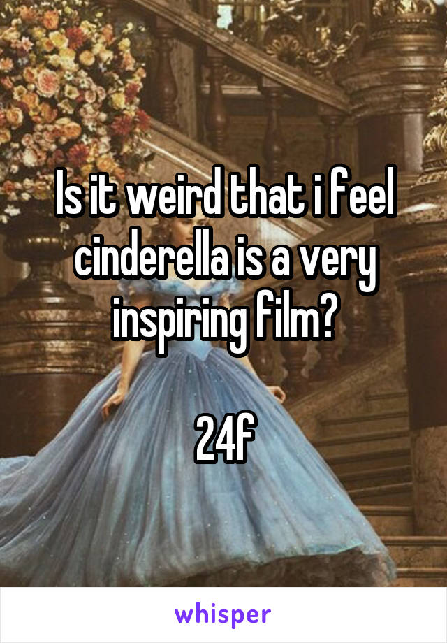 Is it weird that i feel cinderella is a very inspiring film?  24f