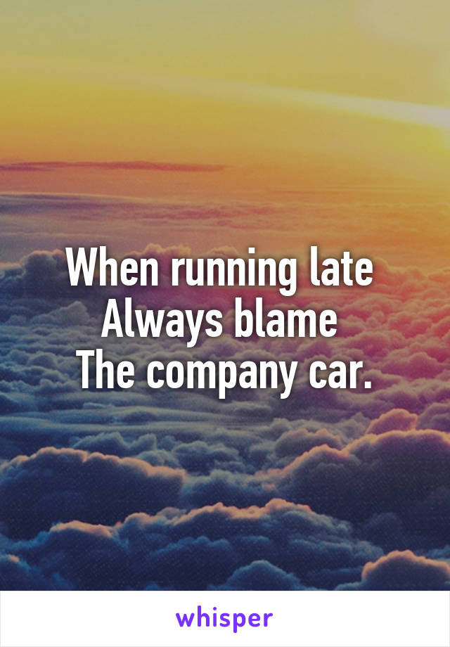 When running late  Always blame  The company car.