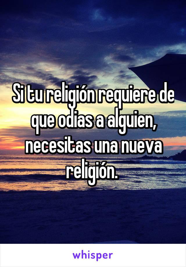 Si tu religión requiere de que odias a alguien, necesitas una nueva religión.