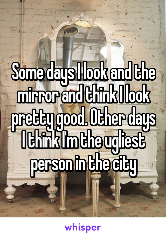 Some days I look and the mirror and think I look pretty good. Other days I think I'm the ugliest person in the city