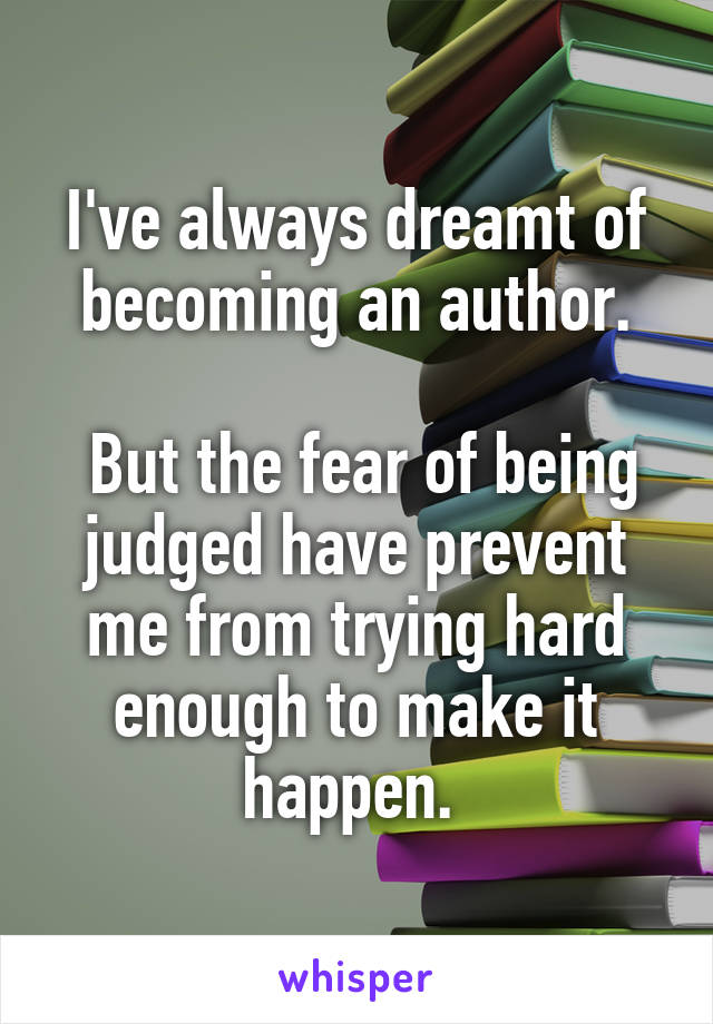 I've always dreamt of becoming an author.   But the fear of being judged have prevent me from trying hard enough to make it happen.