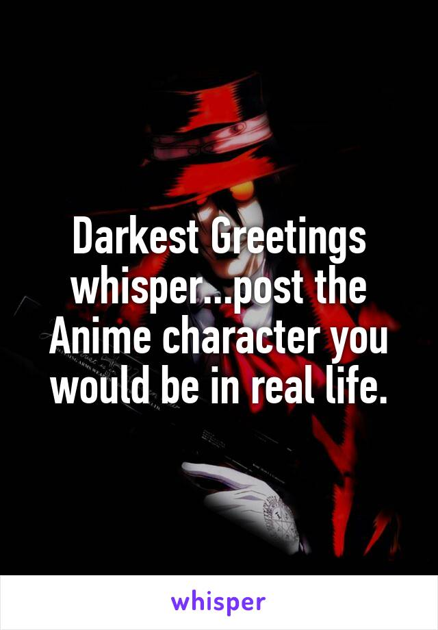 Darkest Greetings whisper...post the Anime character you would be in real life.