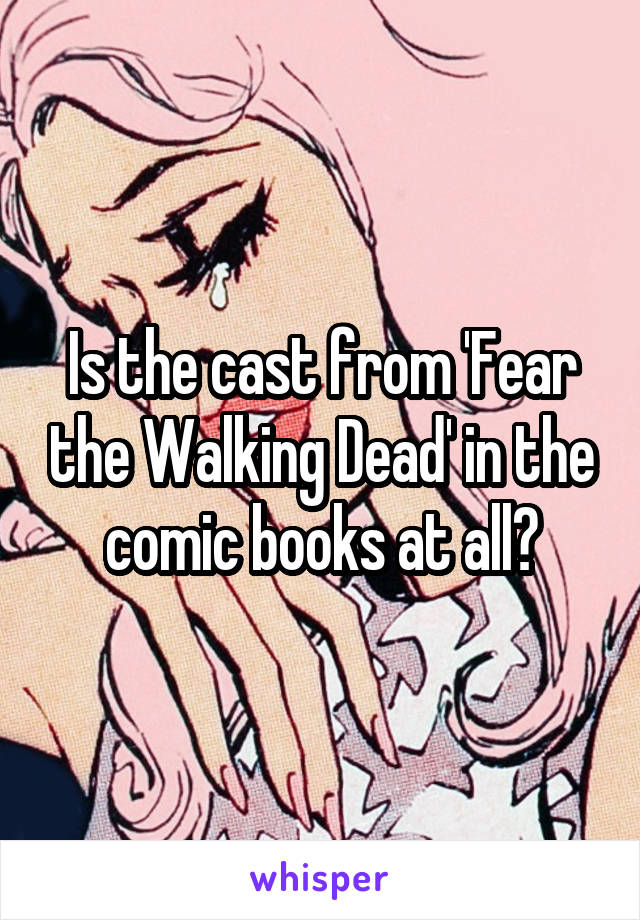 Is the cast from 'Fear the Walking Dead' in the comic books at all?