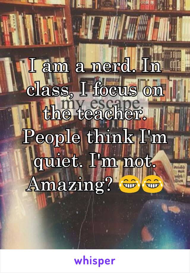 I am a nerd. In class, I focus on the teacher. People think I'm quiet. I'm not. Amazing? 😂😂