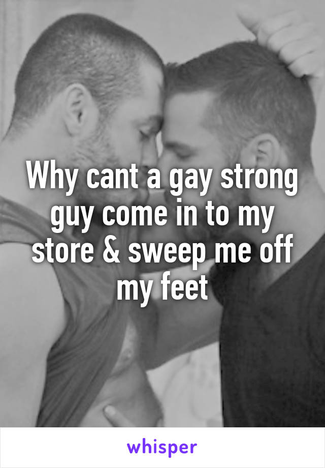 Why cant a gay strong guy come in to my store & sweep me off my feet
