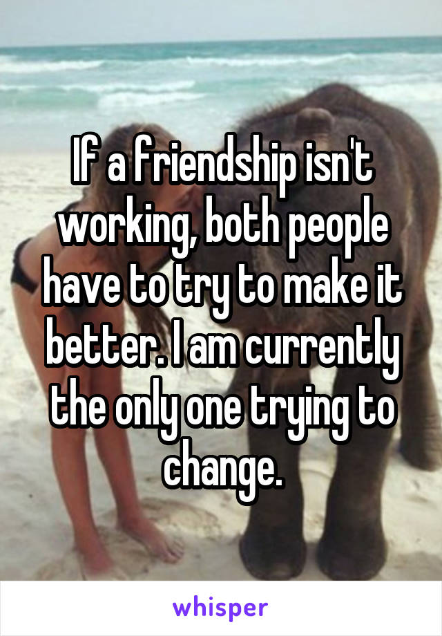 If a friendship isn't working, both people have to try to make it better. I am currently the only one trying to change.