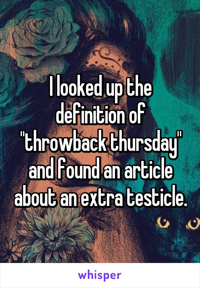 "I looked up the definition of ""throwback thursday"" and found an article about an extra testicle."