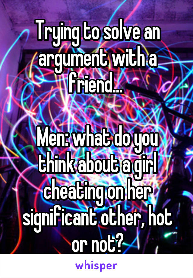 Trying to solve an argument with a friend...   Men: what do you think about a girl cheating on her significant other, hot or not?