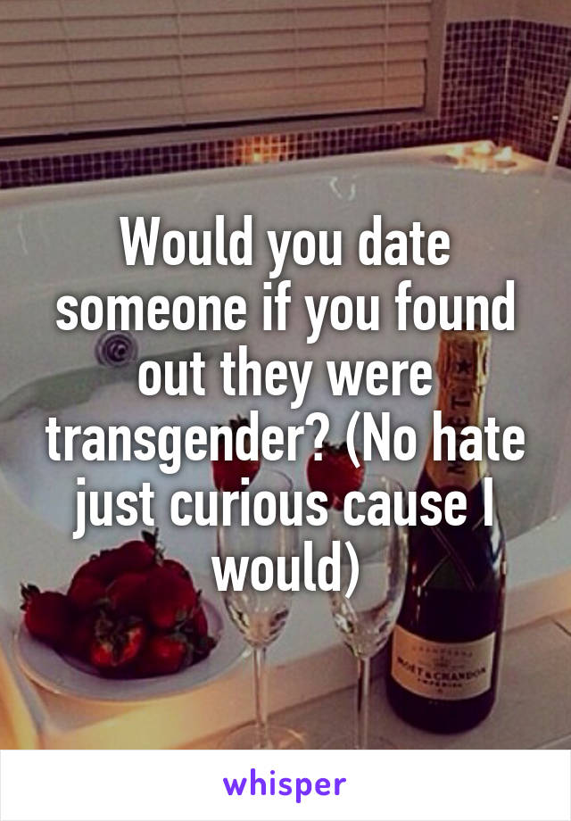 Would you date someone if you found out they were transgender? (No hate just curious cause I would)