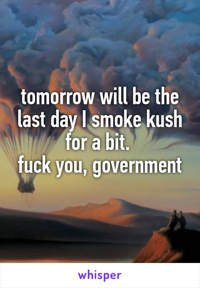 tomorrow will be the last day I smoke kush for a bit.  fuck you, government