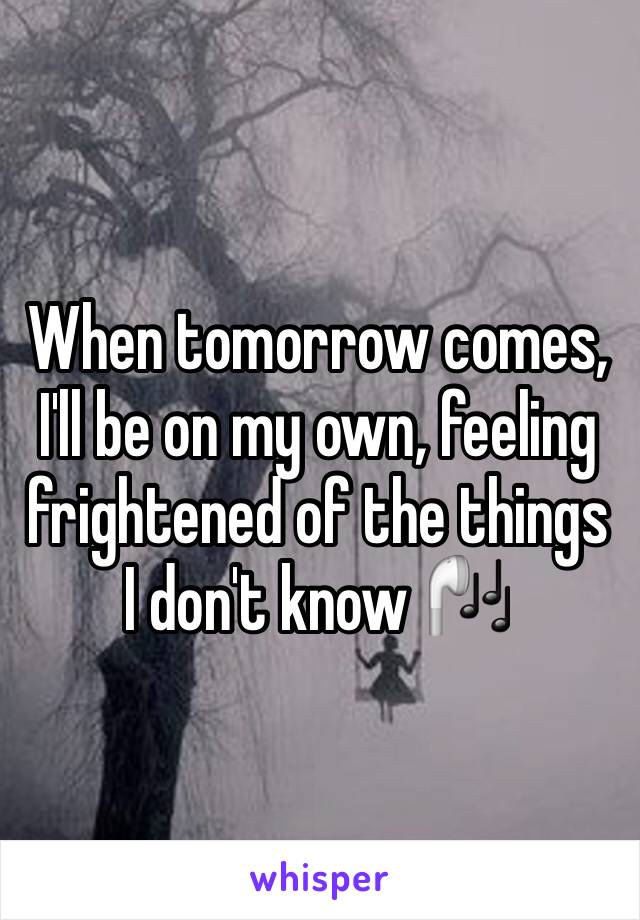 When tomorrow comes, I'll be on my own, feeling frightened of the things I don't know 🎧