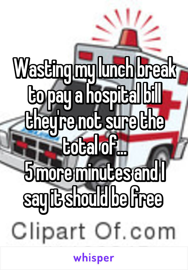 Wasting my lunch break to pay a hospital bill they're not sure the total of... 5 more minutes and I say it should be free