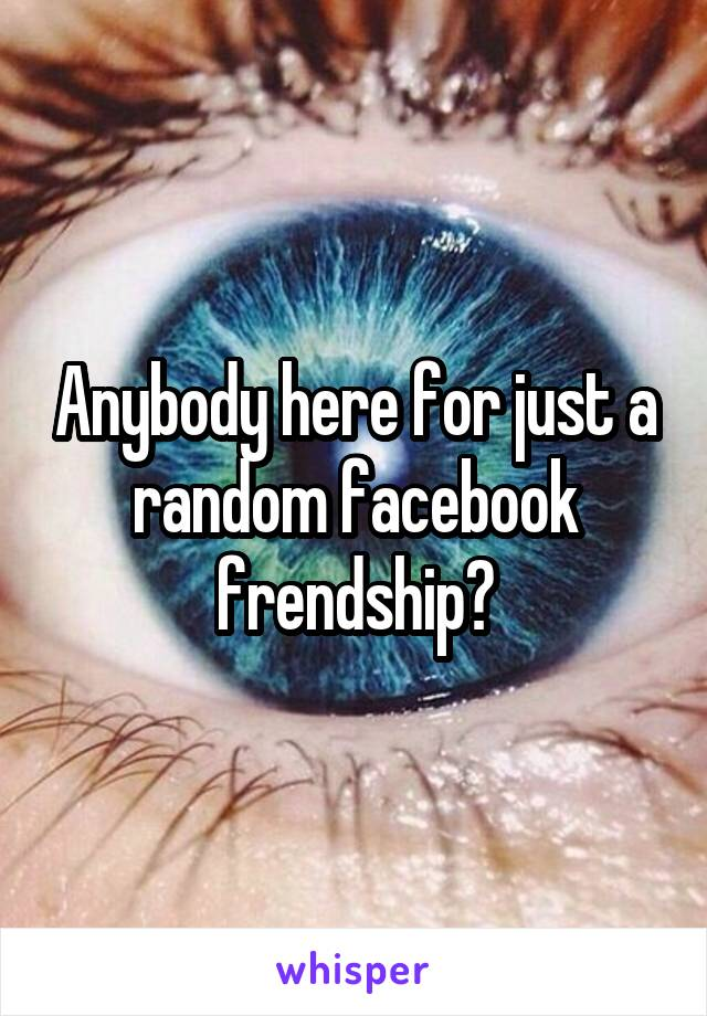Anybody here for just a random facebook frendship?