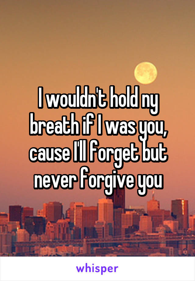 I wouldn't hold ny breath if I was you, cause I'll forget but never forgive you