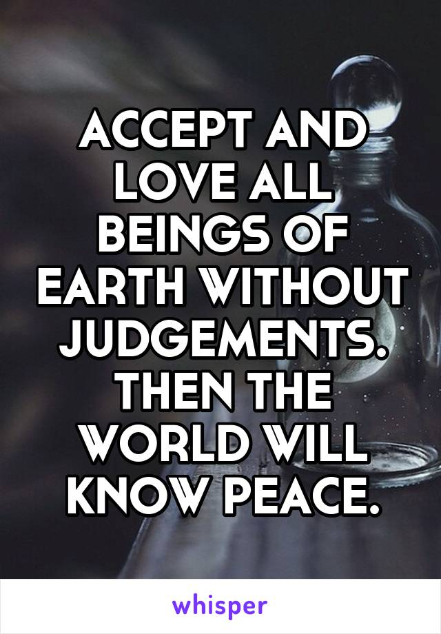 ACCEPT AND LOVE ALL BEINGS OF EARTH WITHOUT JUDGEMENTS. THEN THE WORLD WILL KNOW PEACE.