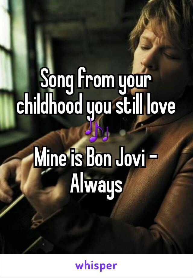 Song from your childhood you still love 🎶 Mine is Bon Jovi - Always