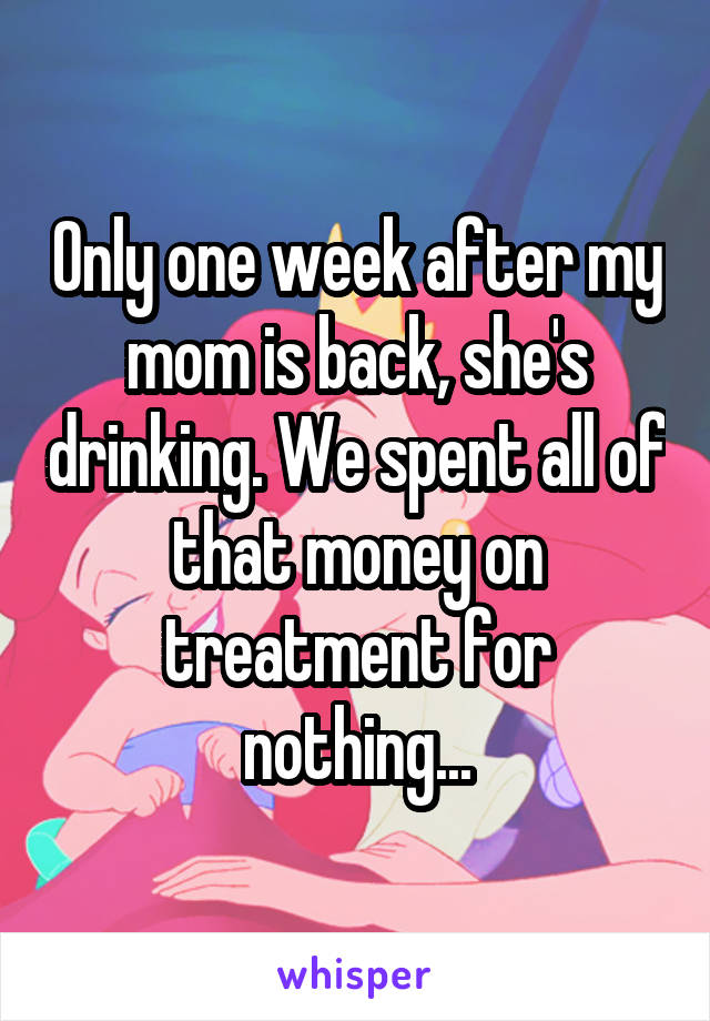 Only one week after my mom is back, she's drinking. We spent all of that money on treatment for nothing...