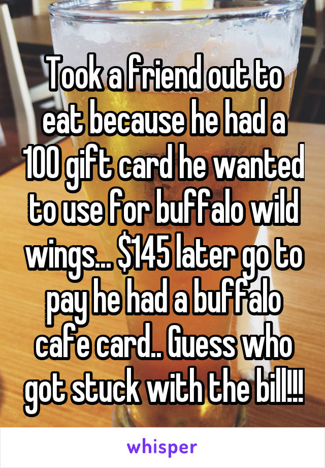 Took a friend out to eat because he had a 100 gift card he wanted to use for buffalo wild wings... $145 later go to pay he had a buffalo cafe card.. Guess who got stuck with the bill!!!